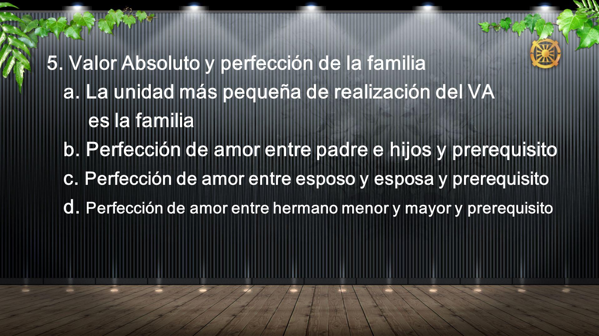 5. Valor Absoluto y perfección de la familia a. La unidad más pequeña de realización del VA es la familia b. Perfección de amor entre padre e hijos y