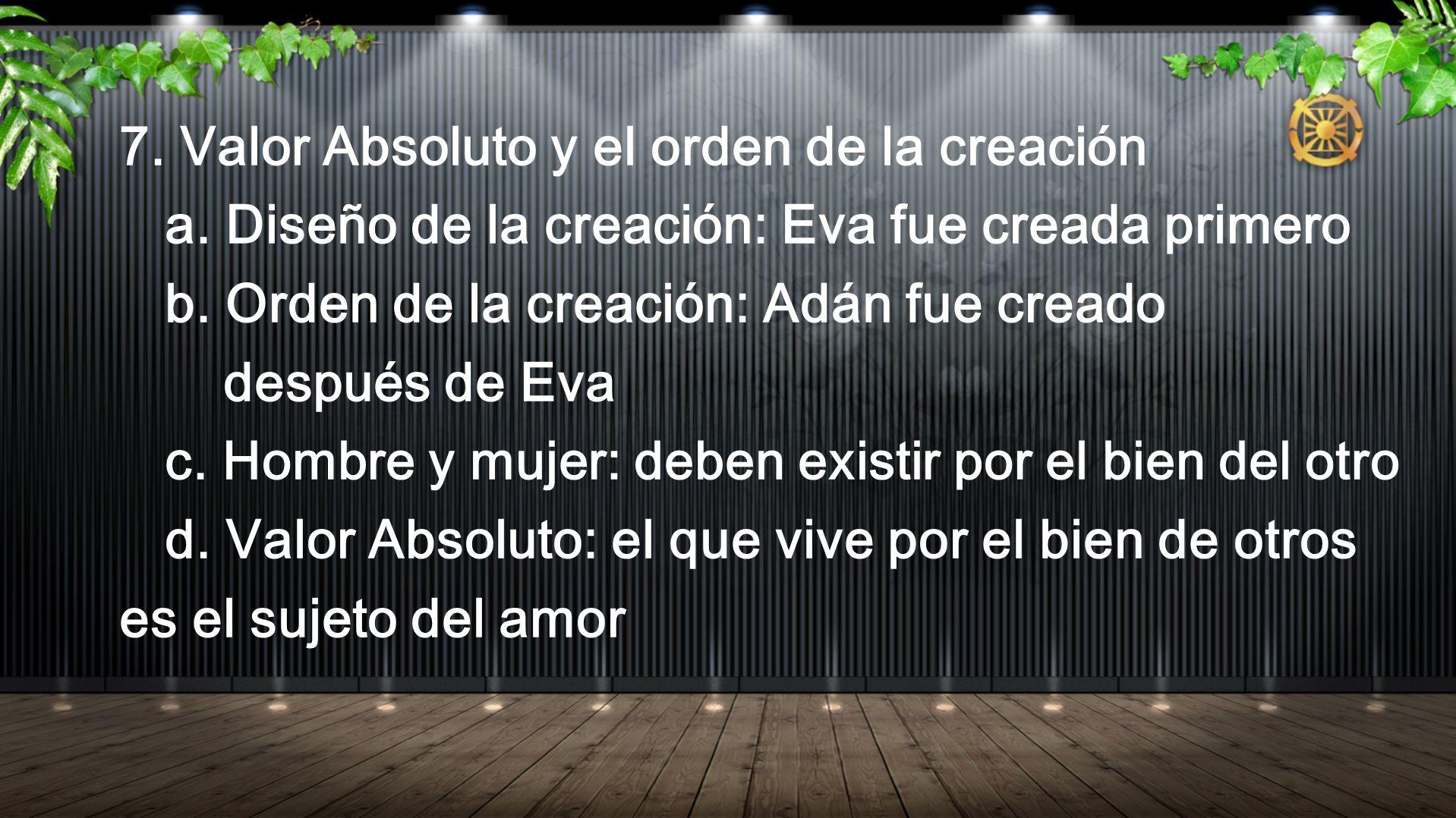 7. Valor Absoluto y el orden de la creación a. Diseño de la creación: Eva fue creada primero b. Orden de la creación: Adán fue creado después de Eva c