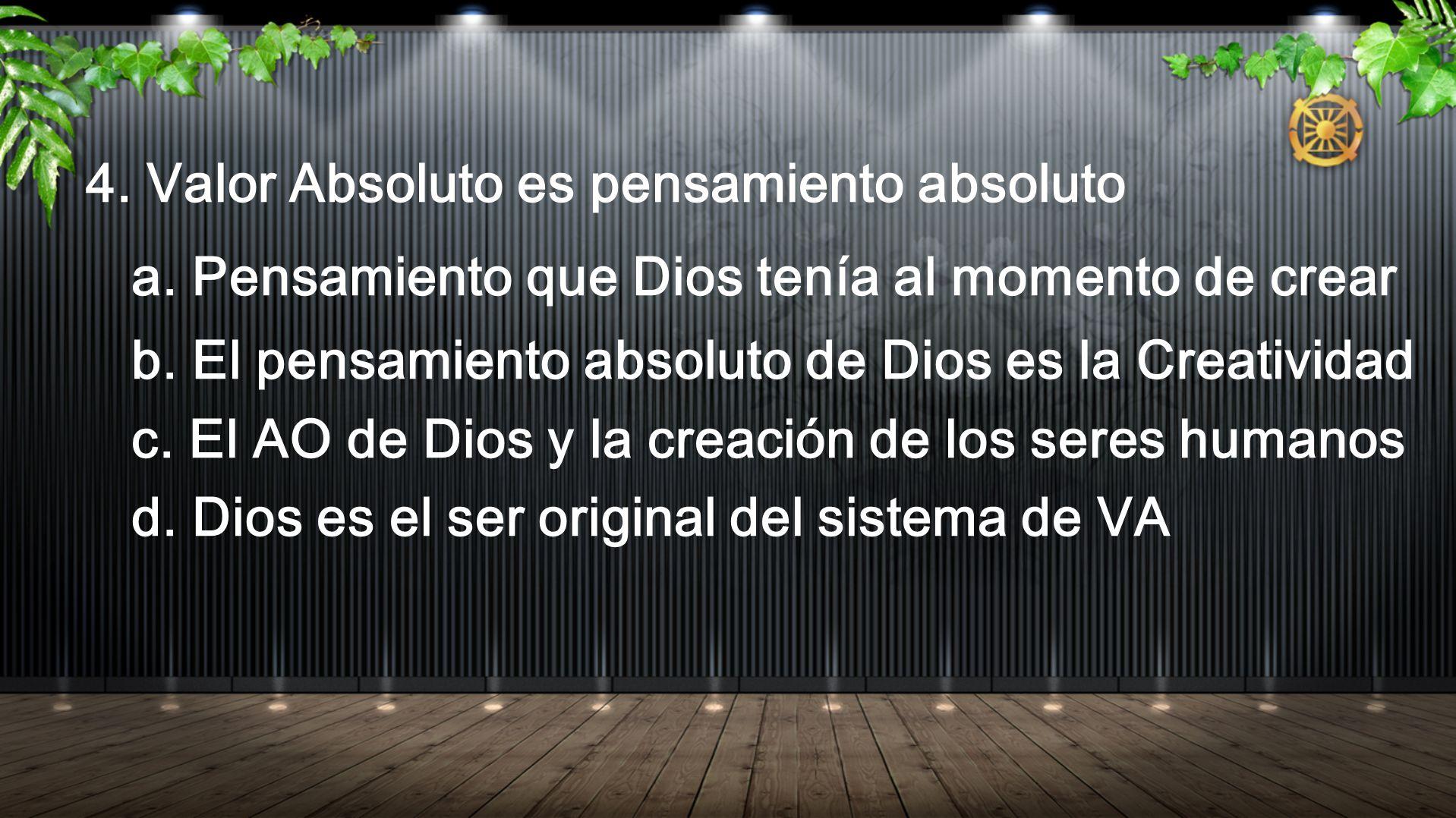 4. Valor Absoluto es pensamiento absoluto a. Pensamiento que Dios tenía al momento de crear b. El pensamiento absoluto de Dios es la Creatividad c. El