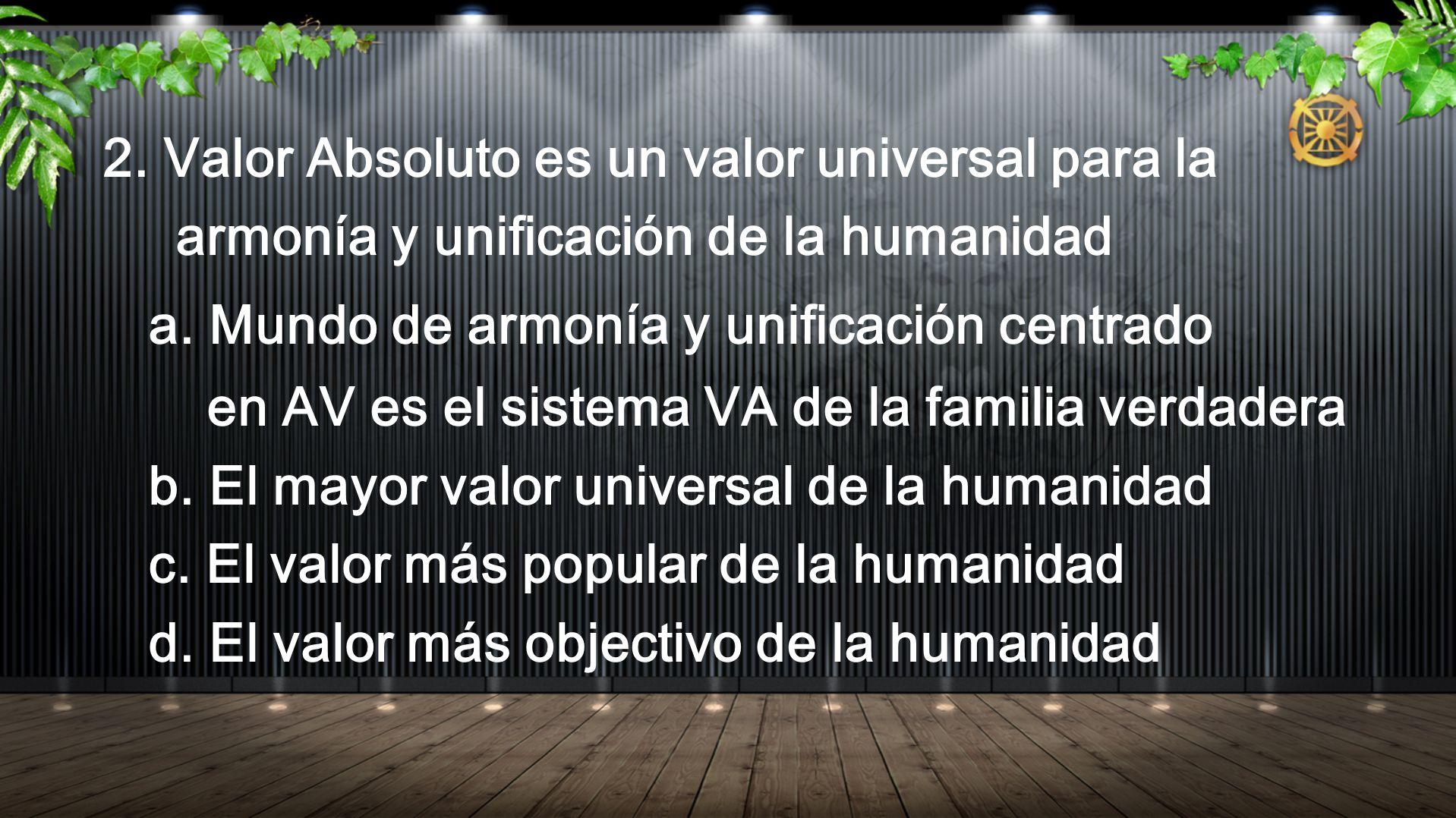 2. Valor Absoluto es un valor universal para la armonía y unificación de la humanidad a. Mundo de armonía y unificación centrado en AV es el sistema V