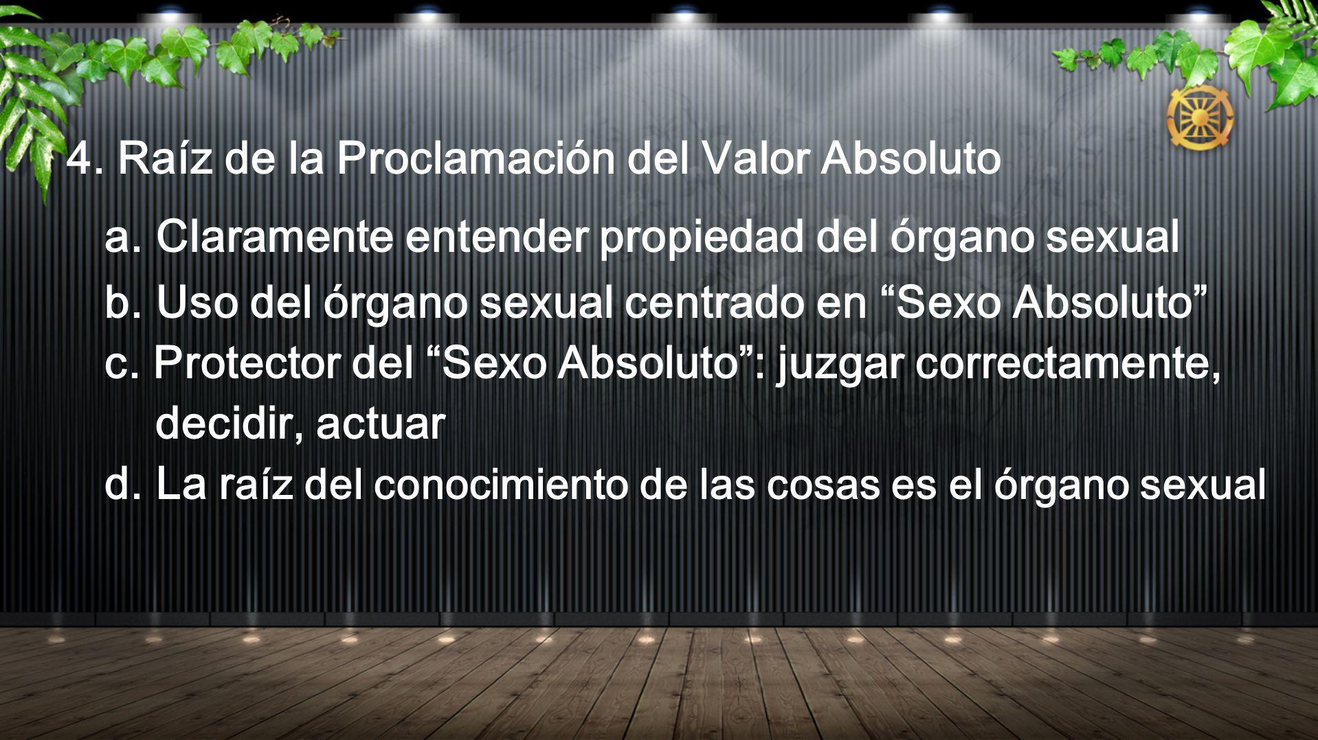 4. Raíz de la Proclamación del Valor Absoluto a. Claramente entender propiedad del órgano sexual b. Uso del órgano sexual centrado en Sexo Absoluto c.