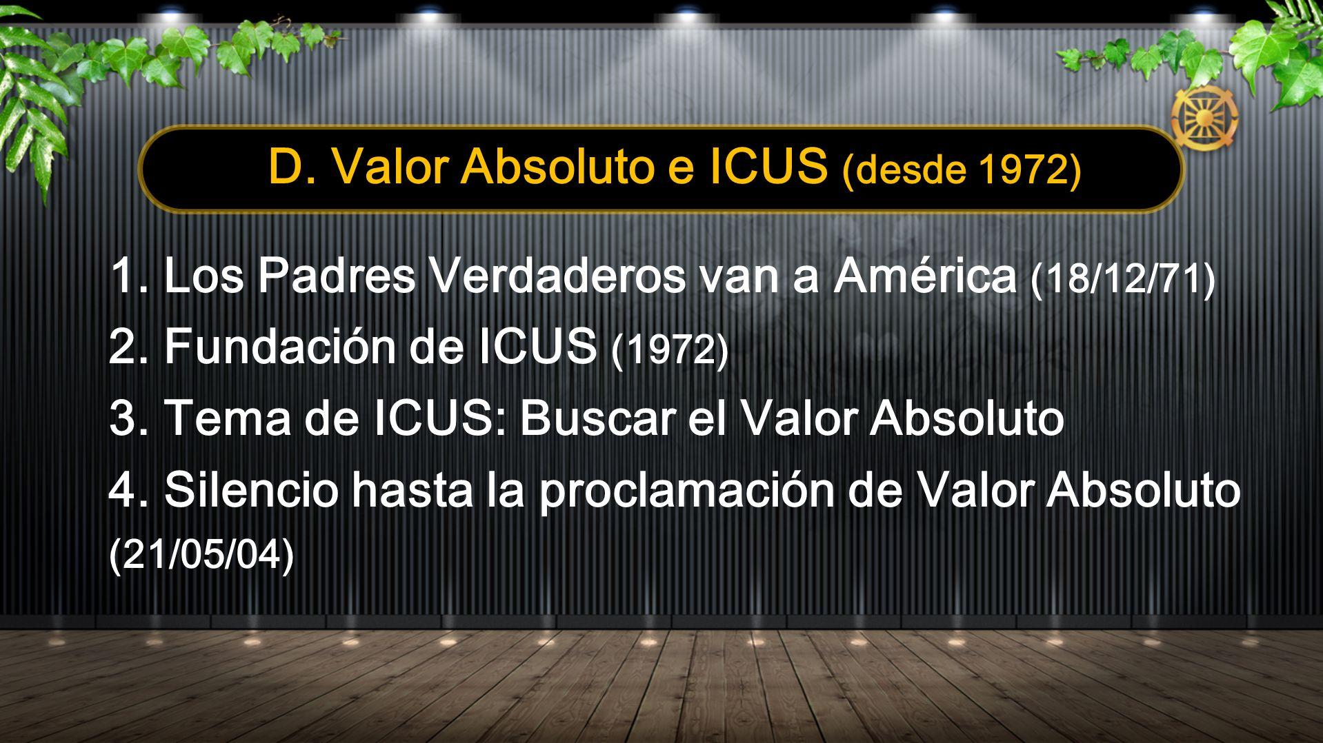 D. Valor Absoluto e ICUS (desde 1972) 1. Los Padres Verdaderos van a América (18/12/71) 2. Fundación de ICUS (1972) 3. Tema de ICUS: Buscar el Valor A