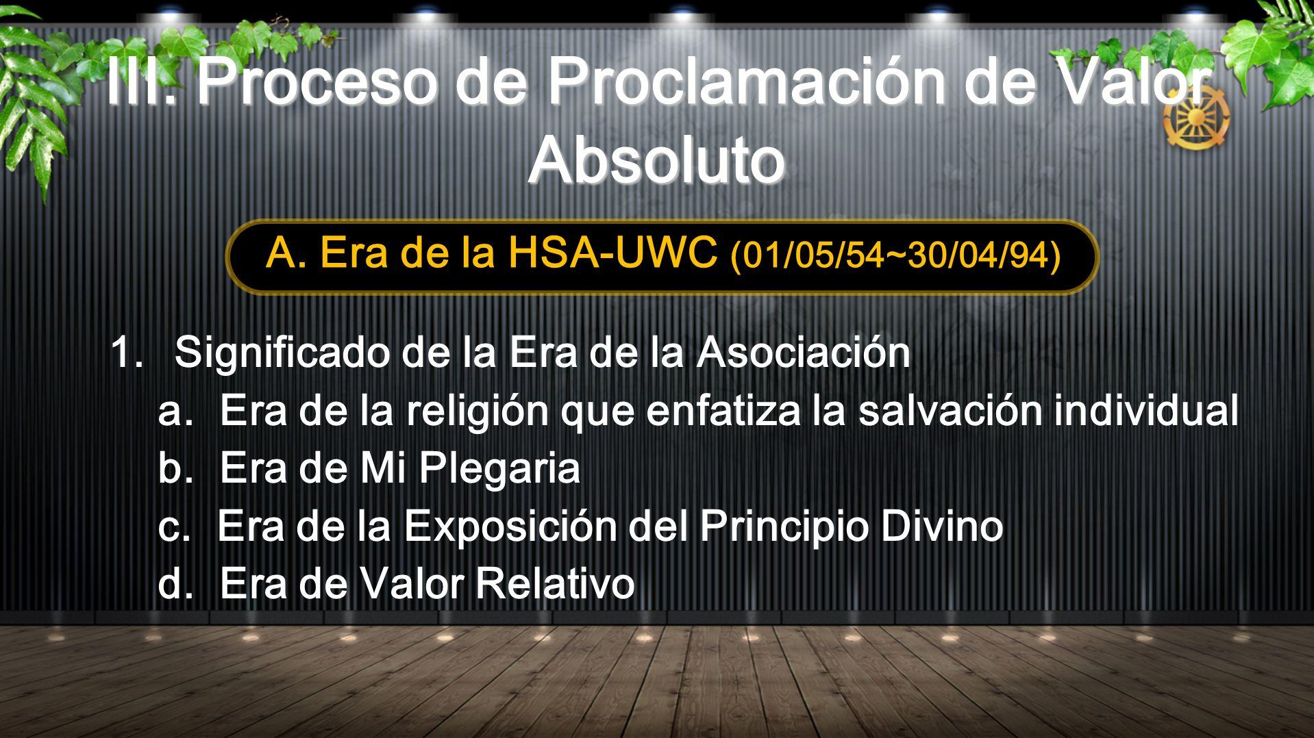 III. Proceso de Proclamación de Valor Absoluto A. Era de la HSA-UWC (01/05/54~30/04/94) 1.Significado de la Era de la Asociación a. Era de la religión