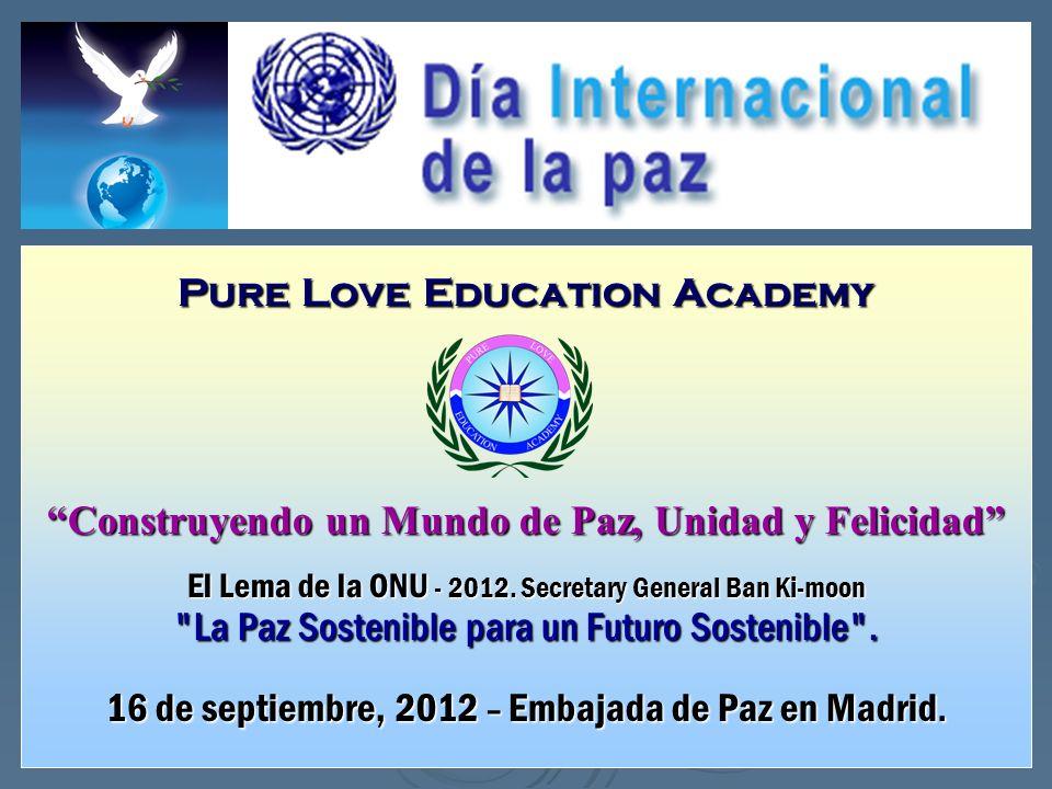Pure Love Education Academy Construyendo un Mundo de Paz, Unidad y Felicidad El Lema de la ONU - 2012. Secretary General Ban Ki-moon
