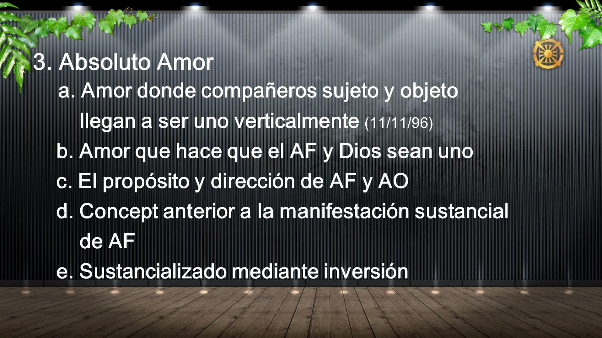 3. Absoluto Amor a. Amor donde compañeros sujeto y objeto llegan a ser uno verticalmente (11/11/96) b. Amor que hace que el AF y Dios sean uno c. El p