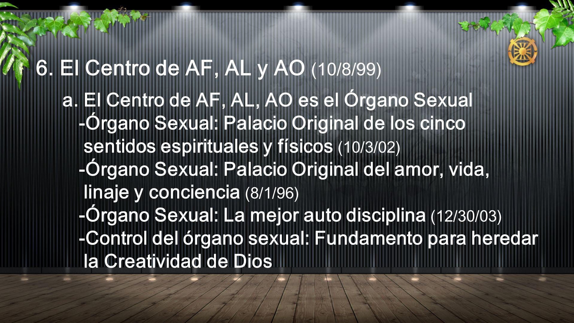 6. El Centro de AF, AL y AO (10/8/99) a. El Centro de AF, AL, AO es el Órgano Sexual -Órgano Sexual: Palacio Original de los cinco sentidos espiritual
