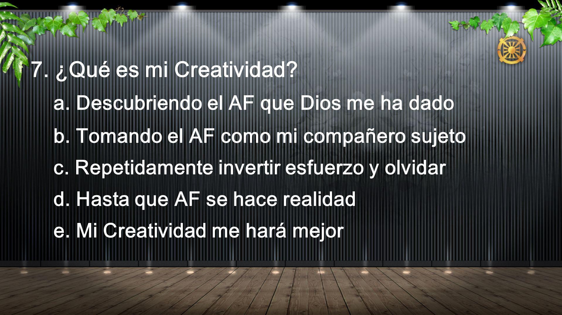 7. ¿Qué es mi Creatividad? a. Descubriendo el AF que Dios me ha dado b. Tomando el AF como mi compañero sujeto c. Repetidamente invertir esfuerzo y ol