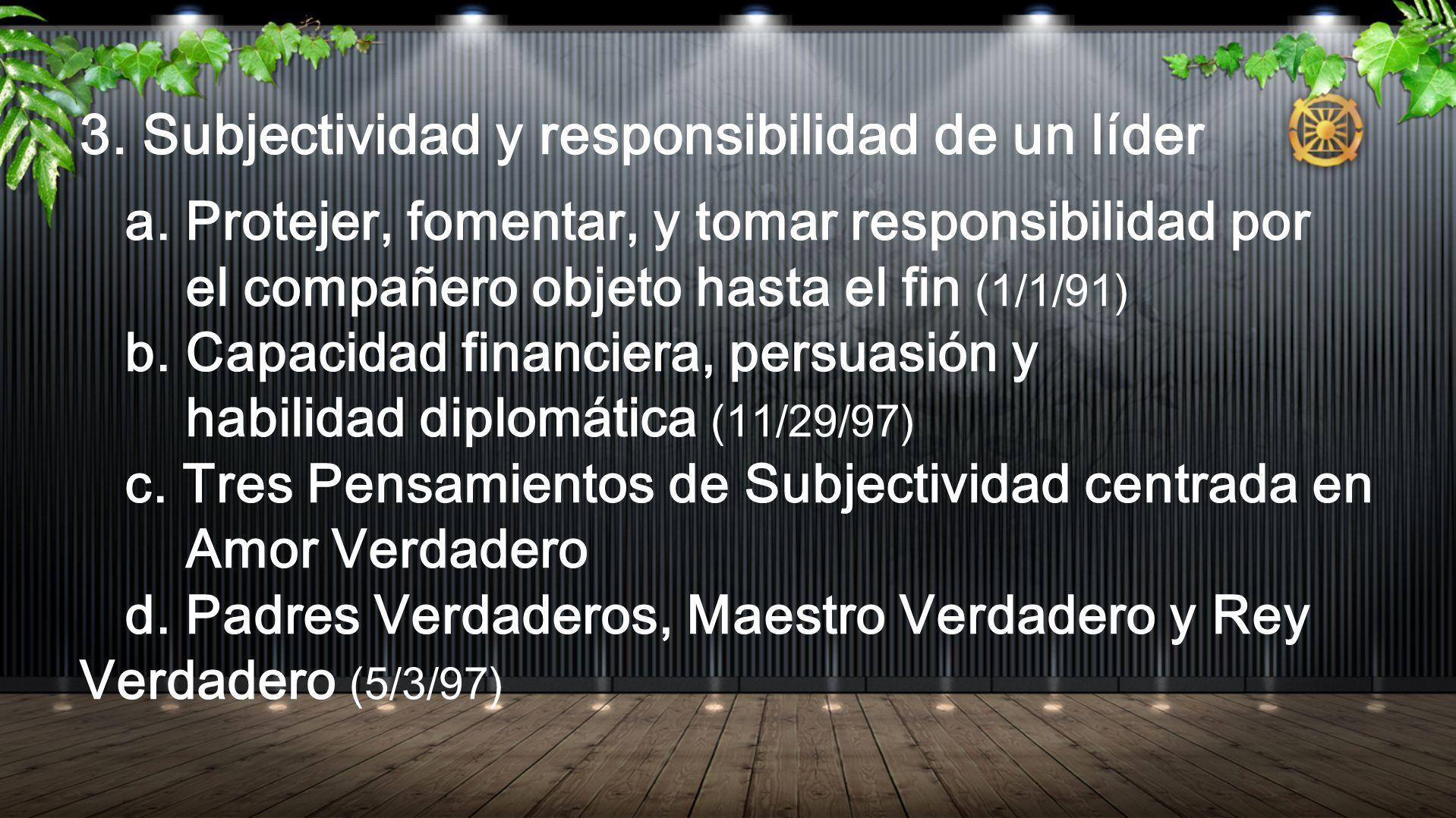 3. Subjectividad y responsibilidad de un líder a. Protejer, fomentar, y tomar responsibilidad por el compañero objeto hasta el fin (1/1/91) b. Capacid