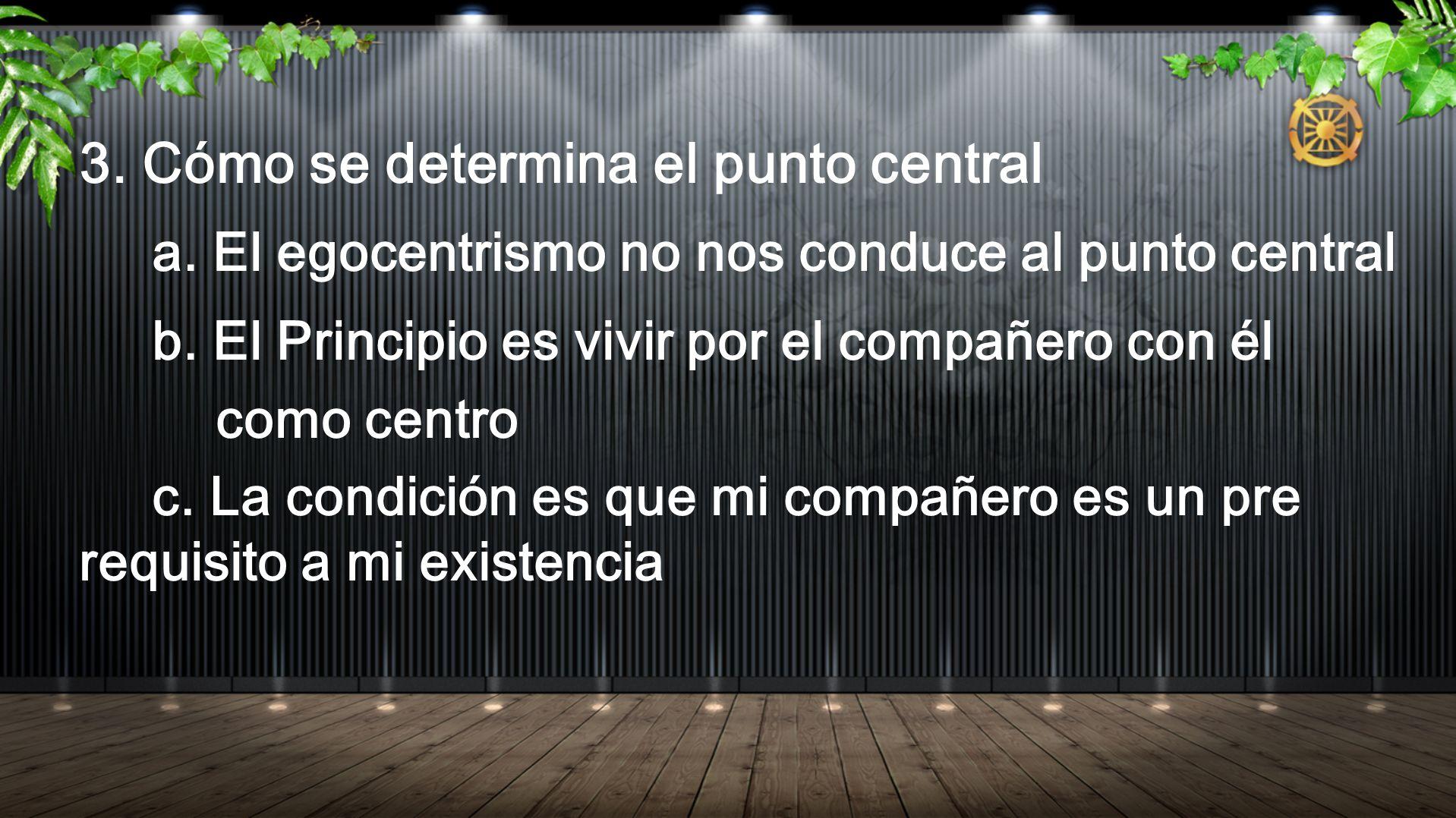 3. Cómo se determina el punto central a. El egocentrismo no nos conduce al punto central b. El Principio es vivir por el compañero con él como centro