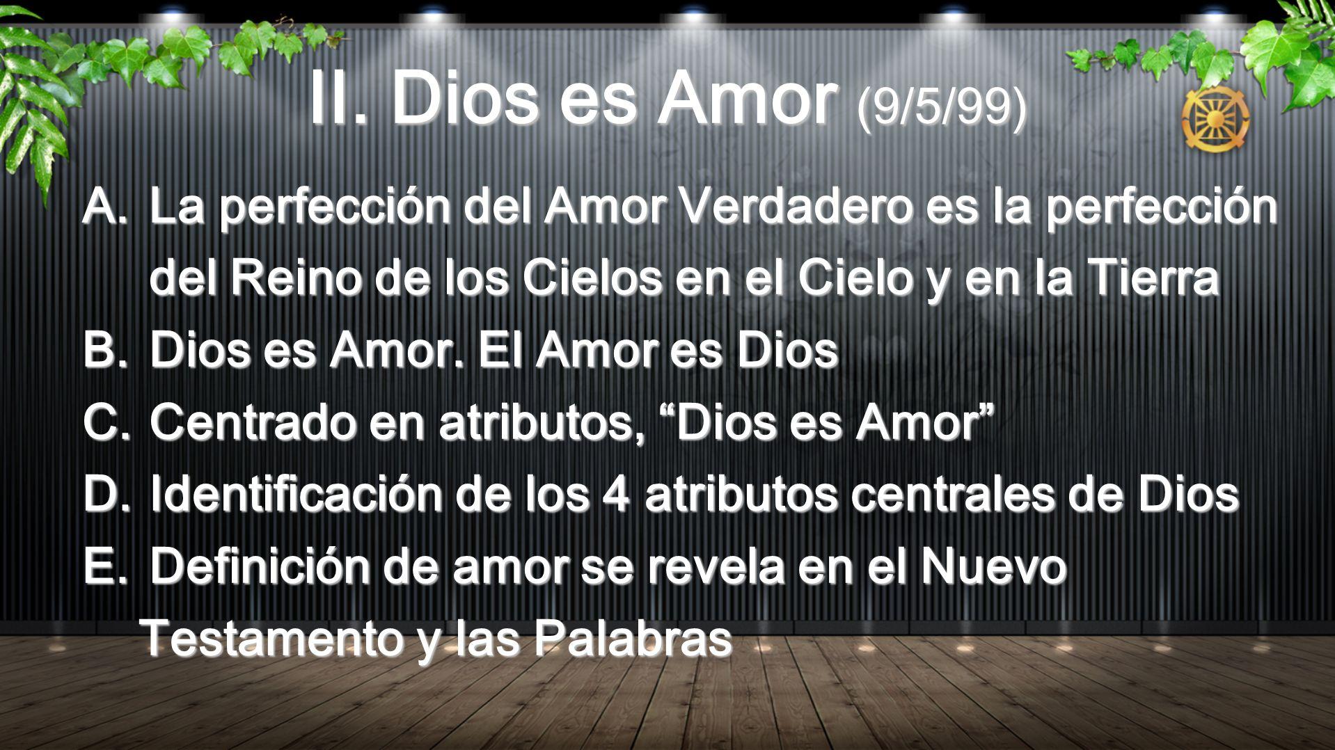 II. Dios es Amor (9/5/99) A.La perfección del Amor Verdadero es la perfección del Reino de los Cielos en el Cielo y en la Tierra B.Dios es Amor. El Am