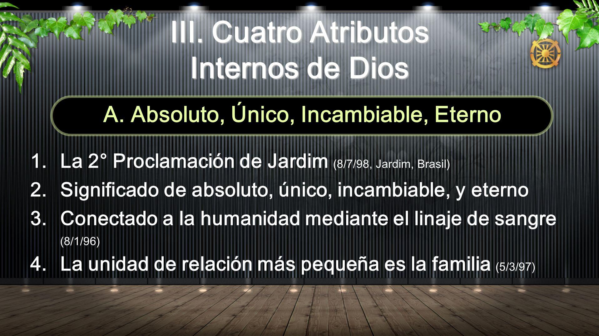 III. Cuatro Atributos Internos de Dios A. Absoluto, Único, Incambiable, Eterno 1.La 2° Proclamación de Jardim (8/7/98, Jardim, Brasil) 2.Significado d