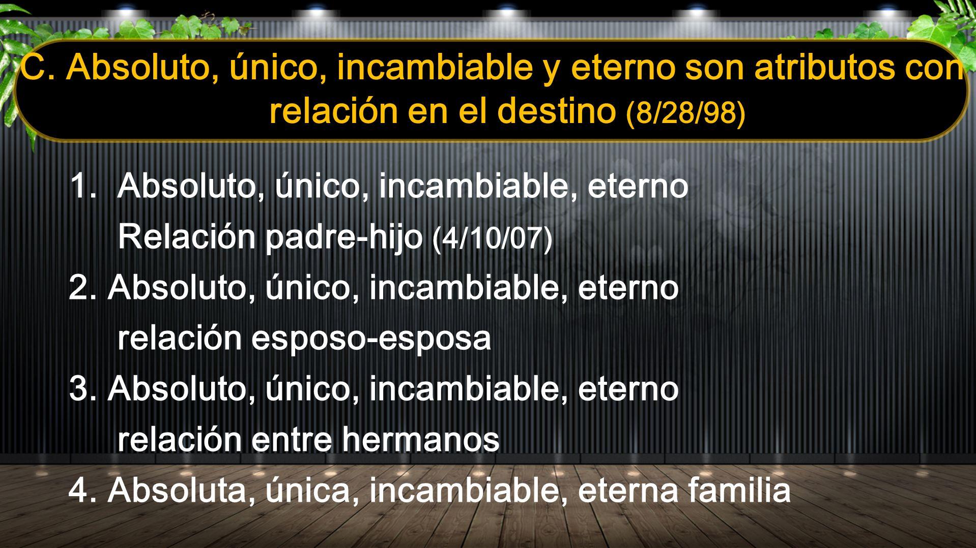 C. Absoluto, único, incambiable y eterno son atributos con relación en el destino (8/28/98) 1.Absoluto, único, incambiable, eterno Relación padre-hijo