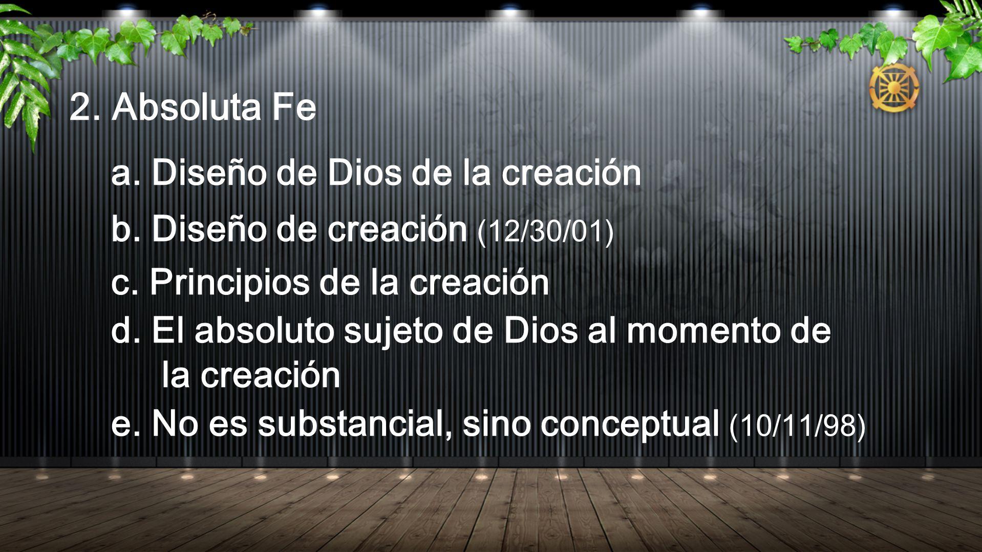 2. Absoluta Fe a. Diseño de Dios de la creación b. Diseño de creación (12/30/01) c. Principios de la creación d. El absoluto sujeto de Dios al momento