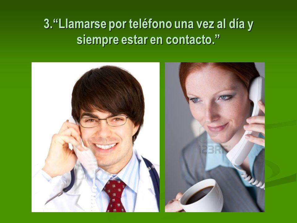 3.Llamarse por teléfono una vez al día y siempre estar en contacto.