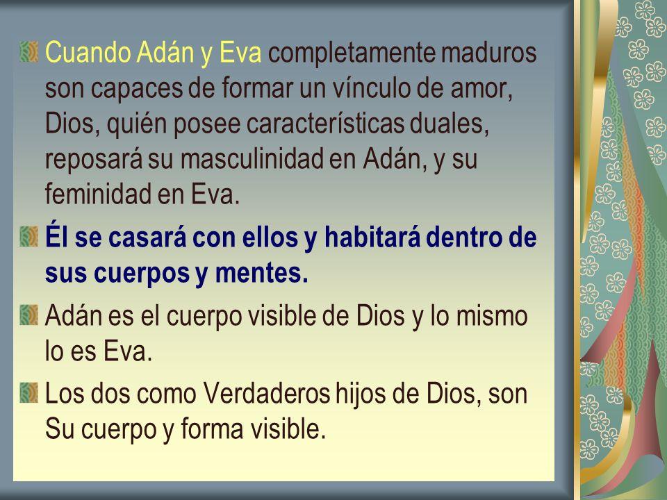 Cuando Adán y Eva completamente maduros son capaces de formar un vínculo de amor, Dios, quién posee características duales, reposará su masculinidad e