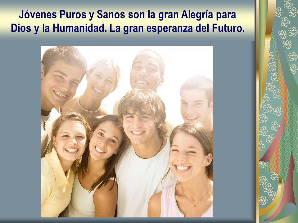 Jóvenes Puros y Sanos son la gran Alegría para Dios y la Humanidad. La gran esperanza del Futuro.