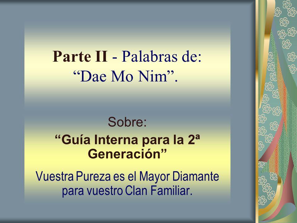 Parte II - Palabras de: Dae Mo Nim. Sobre: Guía Interna para la 2ª Generación Vuestra Pureza es el Mayor Diamante para vuestro Clan Familiar.