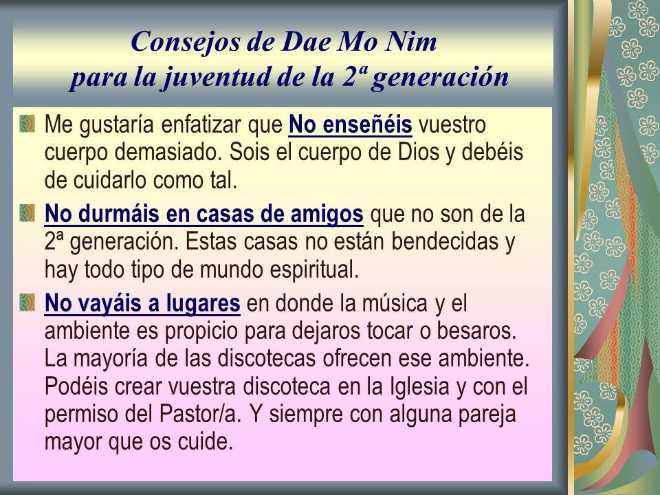 Consejos de Dae Mo Nim para la juventud de la 2ª generación Me gustaría enfatizar que No enseñéis vuestro cuerpo demasiado. Sois el cuerpo de Dios y d