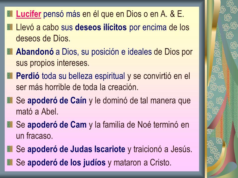 Lucifer pensó más en él que en Dios o en A. & E. Llevó a cabo sus deseos ilícitos por encima de los deseos de Dios. Abandonó a Dios, su posición e ide