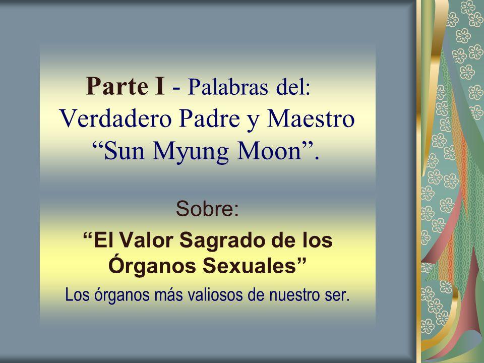 Parte I - Palabras del: Verdadero Padre y Maestro Sun Myung Moon. Sobre: El Valor Sagrado de los Órganos Sexuales Los órganos más valiosos de nuestro