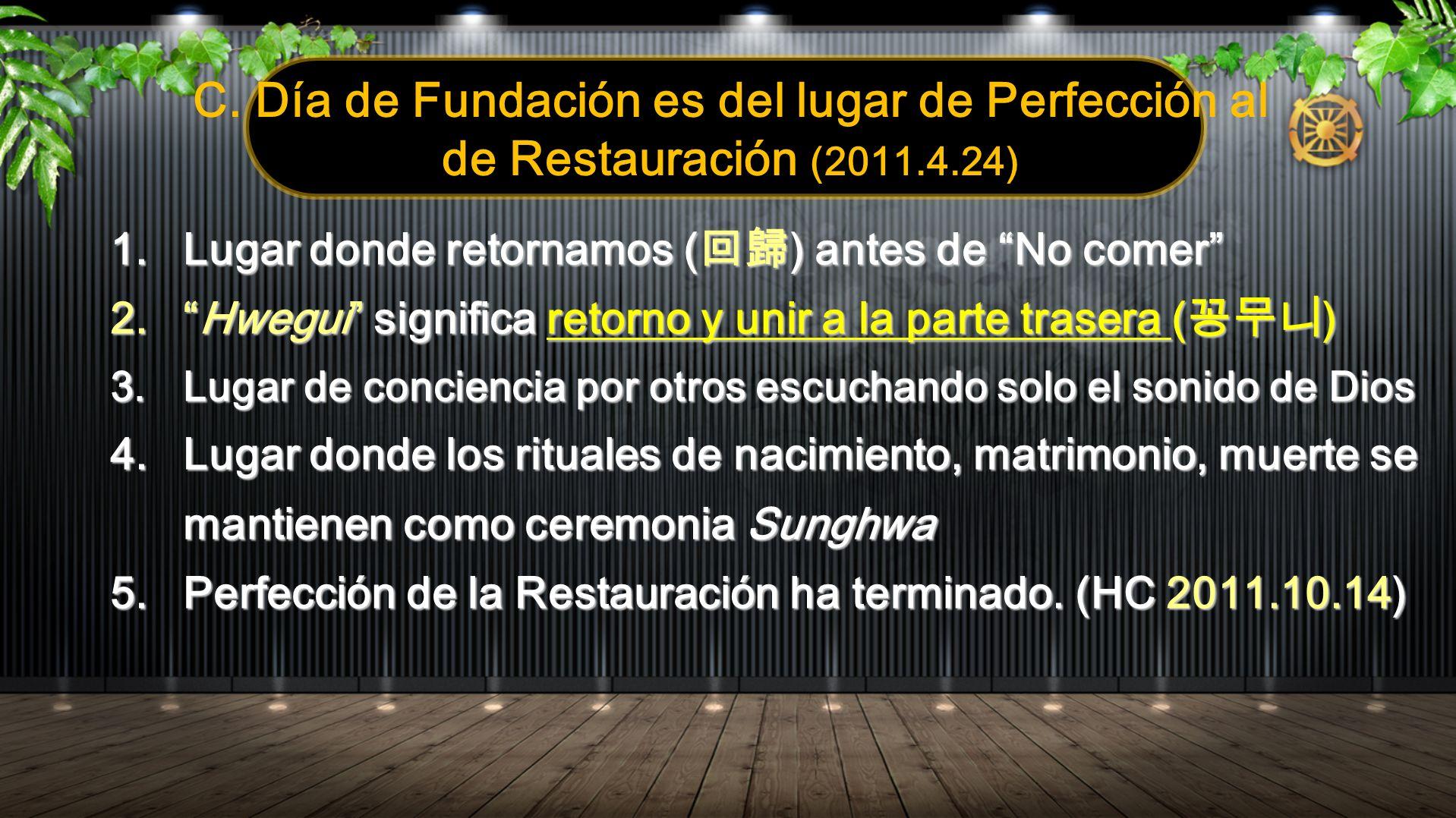 C. Día de Fundación es del lugar de Perfección al de Restauración (2011.4.24) 1.Lugar donde retornamos ( ) antes de No comer 2.Hwegui significa retorn