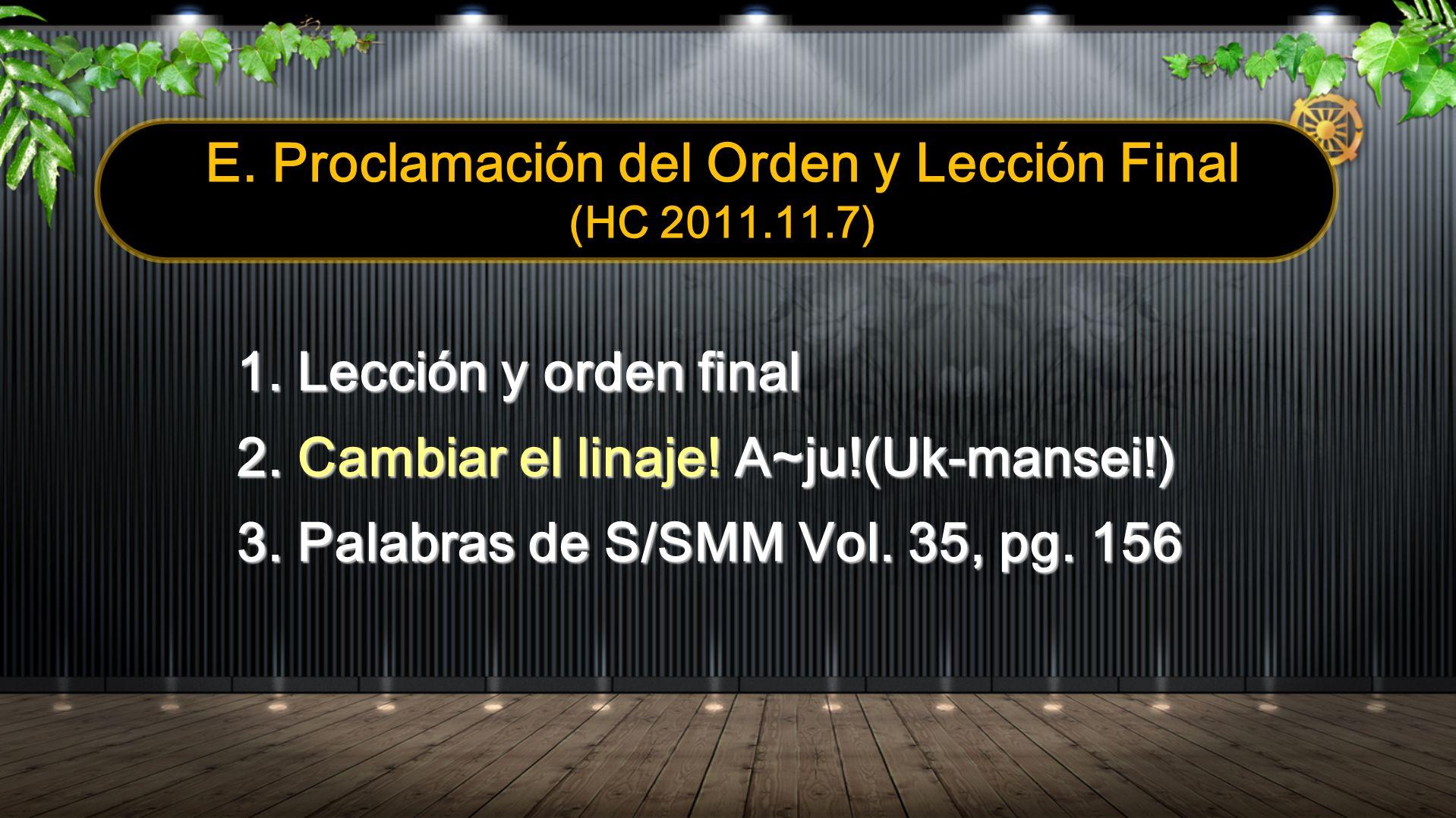 E. Proclamación del Orden y Lección Final (HC 2011.11.7) 1. Lección y orden final 2. Cambiar el linaje! A~ju!(Uk-mansei!) 3. Palabras de S/SMM Vol. 35