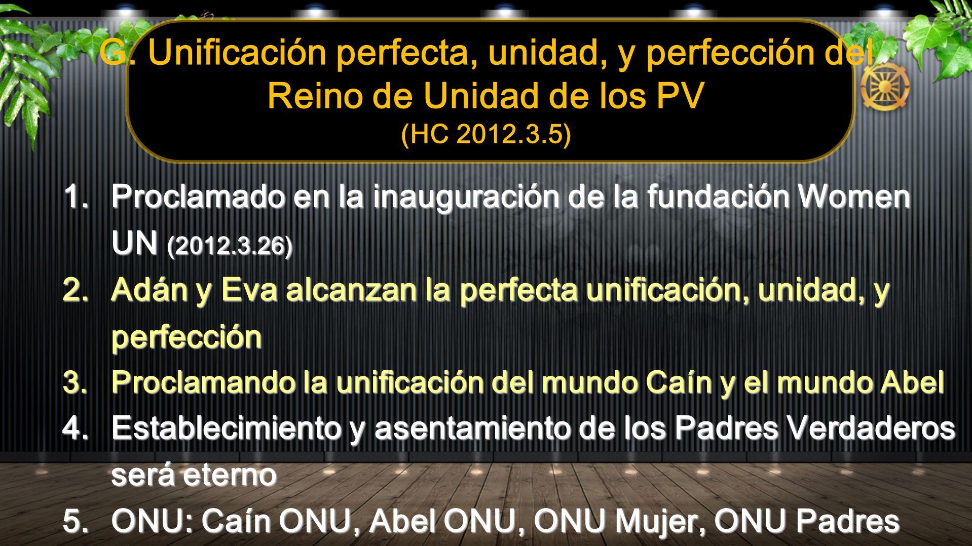 G. Unificación perfecta, unidad, y perfección del Reino de Unidad de los PV (HC 2012.3.5) 1.Proclamado en la inauguración de la fundación Women UN (20