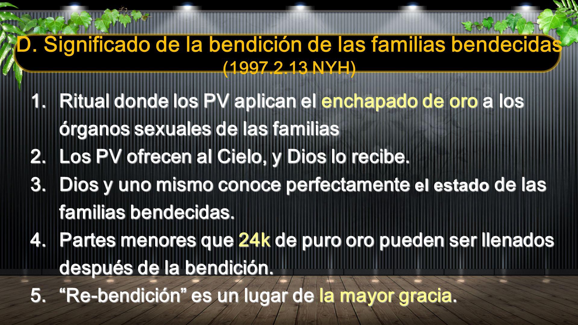 D. Significado de la bendición de las familias bendecidas (1997.2.13 NYH) 1.Ritual donde los PV aplican el enchapado de oro a los órganos sexuales de