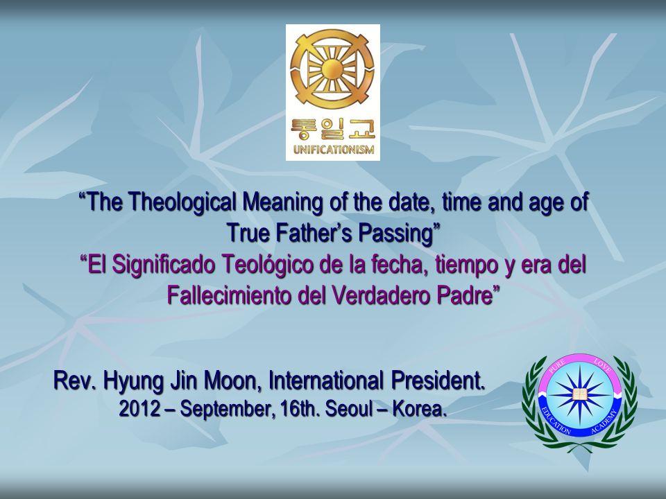 The Theological Meaning of the date, time and age of True Fathers Passing El Significado Teológico de la fecha, tiempo y era del Fallecimiento del Verdadero Padre Rev.