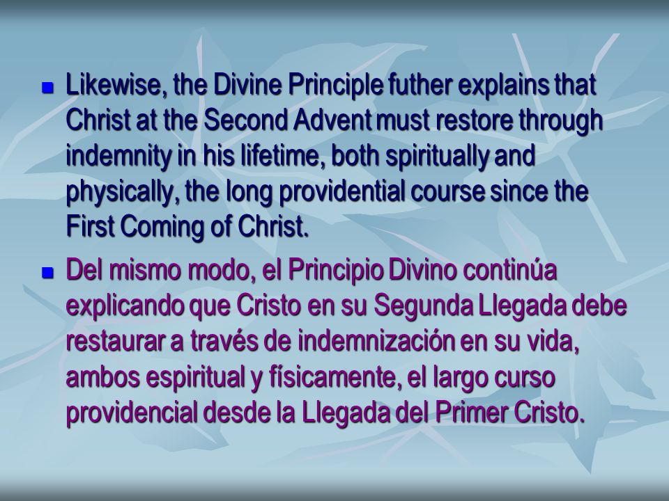 Likewise, the Divine Principle futher explains that Christ at the Second Advent must restore through indemnity in his lifetime, both spiritually and physically, the long providential course since the First Coming of Christ.