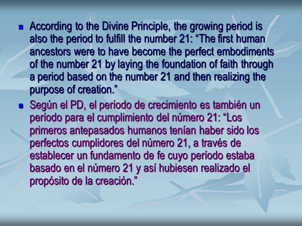 According to the Divine Principle, the growing period is also the period to fulfill the number 21: The first human ancestors were to have become the perfect embodiments of the number 21 by laying the foundation of faith through a period based on the number 21 and then realizing the purpose of creation.