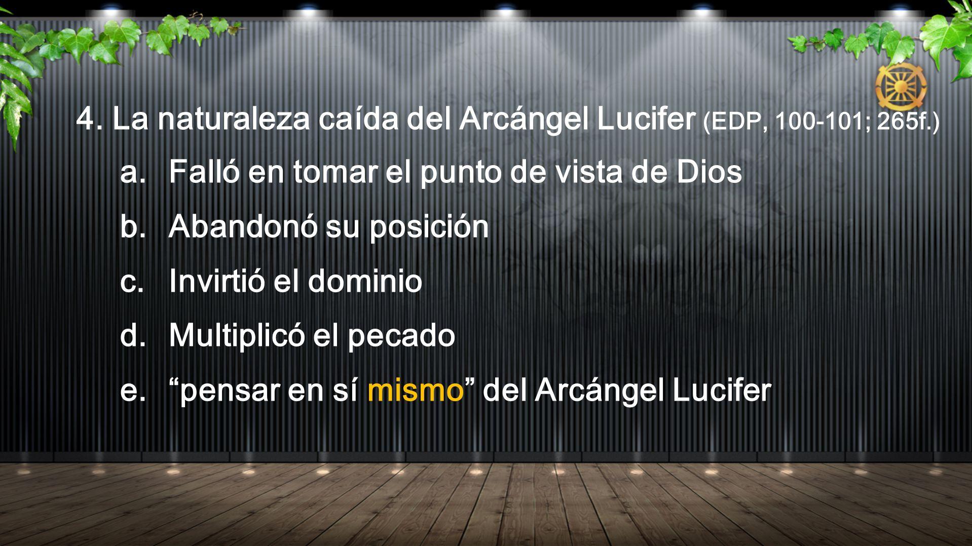 4. La naturaleza caída del Arcángel Lucifer (EDP, 100-101; 265f.) a. Falló en tomar el punto de vista de Dios b. Abandonó su posición c. Invirtió el d