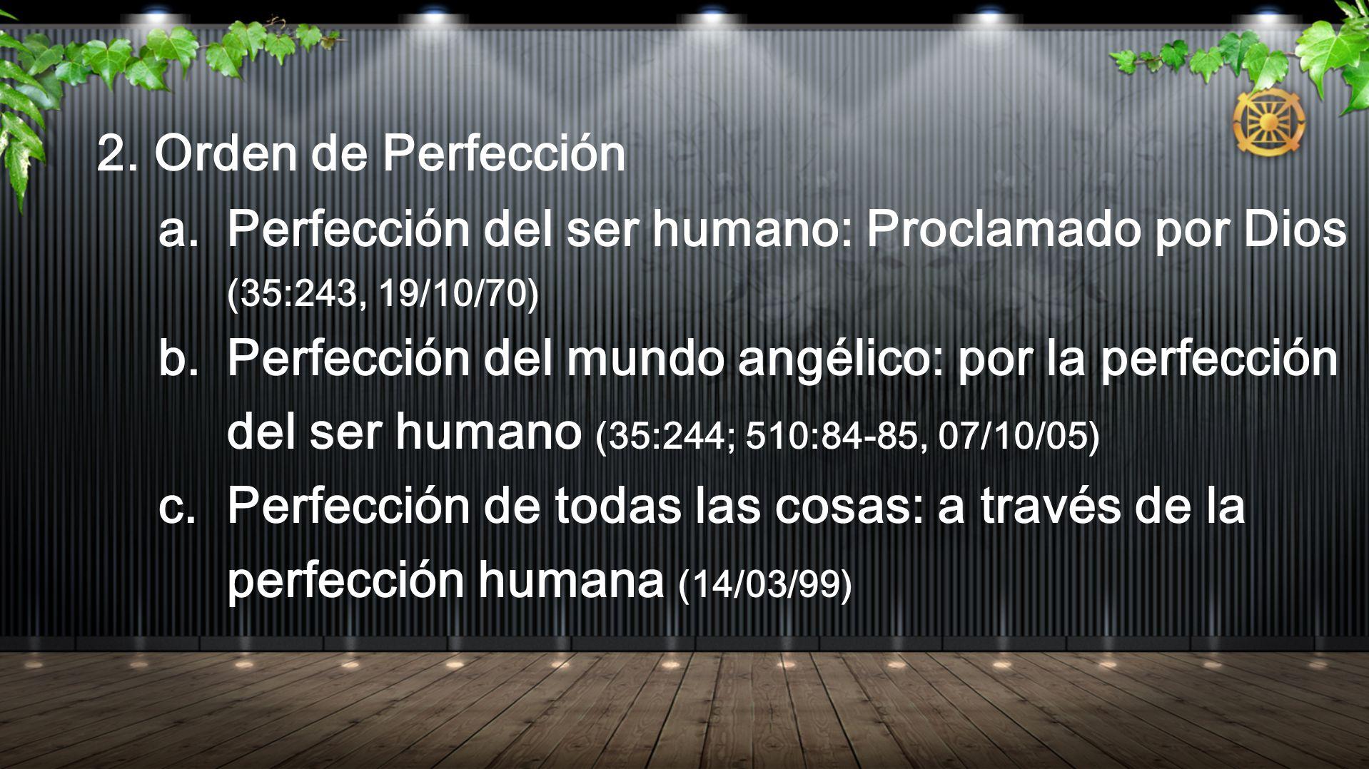 2. Orden de Perfección a. Perfección del ser humano: Proclamado por Dios (35:243, 19/10/70) b. Perfección del mundo angélico: por la perfección del se