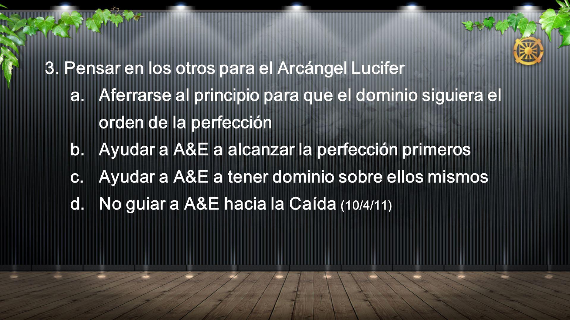 3. Pensar en los otros para el Arcángel Lucifer a.Aferrarse al principio para que el dominio siguiera el orden de la perfección b.Ayudar a A&E a alcan