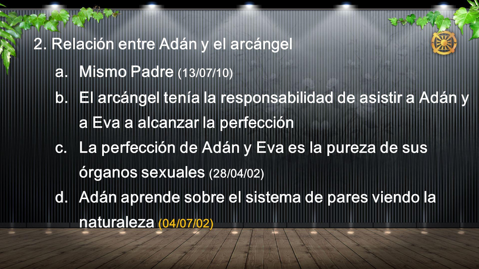 2. Relación entre Adán y el arcángel a. Mismo Padre (13/07/10) b. El arcángel tenía la responsabilidad de asistir a Adán y a Eva a alcanzar la perfecc