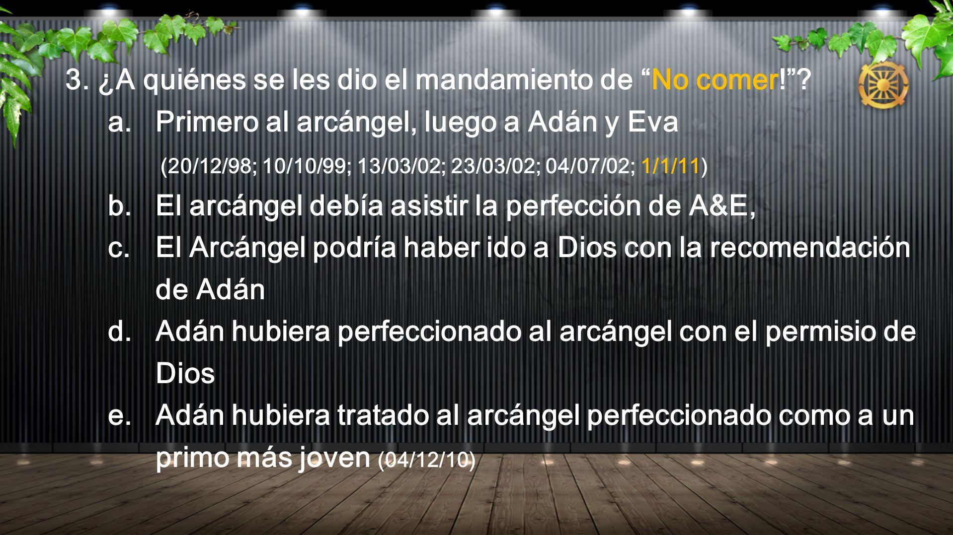 3. ¿A quiénes se les dio el mandamiento de No comer!? a. Primero al arcángel, luego a Adán y Eva (20/12/98; 10/10/99; 13/03/02; 23/03/02; 04/07/02; 1/