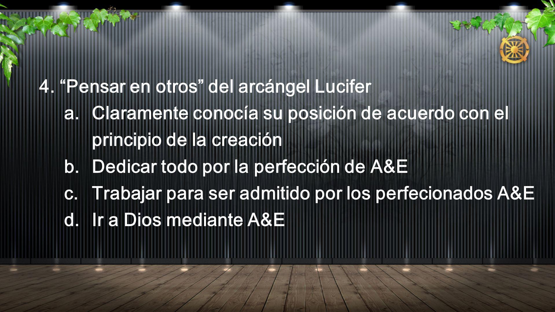 4. Pensar en otros del arcángel Lucifer a.Claramente conocía su posición de acuerdo con el principio de la creación b.Dedicar todo por la perfección d