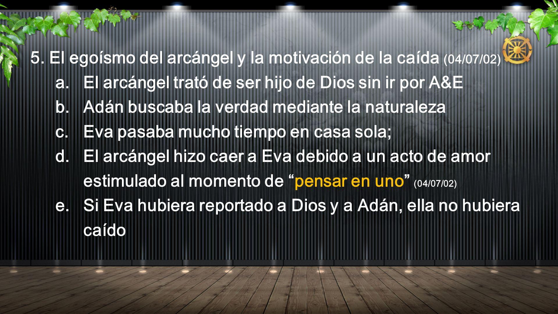 5. El egoísmo del arcángel y la motivación de la caída (04/07/02) a. El arcángel trató de ser hijo de Dios sin ir por A&E b. Adán buscaba la verdad me