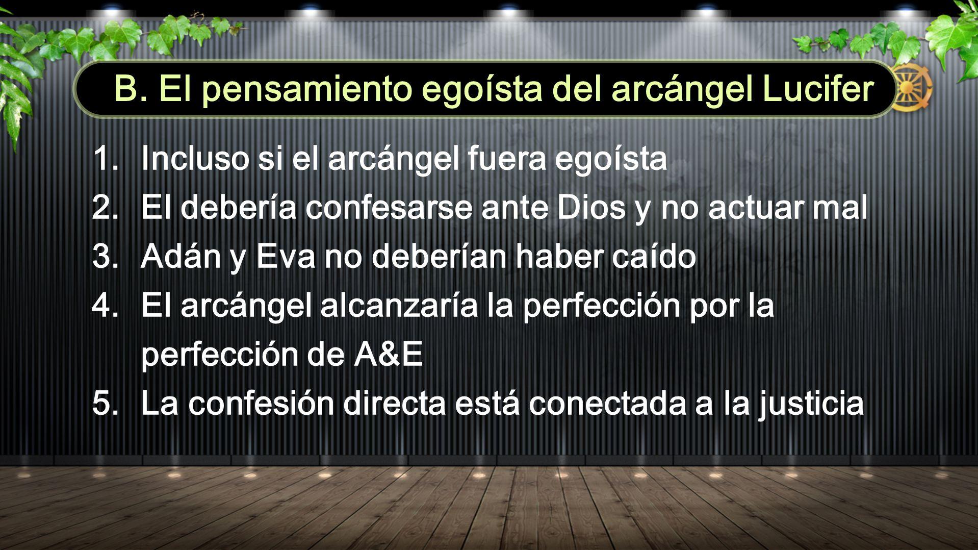 B. El pensamiento egoísta del arcángel Lucifer 1. Incluso si el arcángel fuera egoísta 2. El debería confesarse ante Dios y no actuar mal 3. Adán y Ev