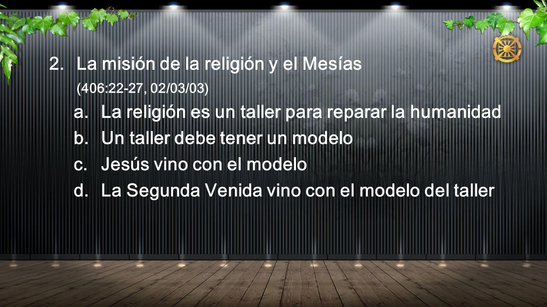 2. La misión de la religión y el Mesías (406:22-27, 02/03/03) a. La religión es un taller para reparar la humanidad b. Un taller debe tener un modelo