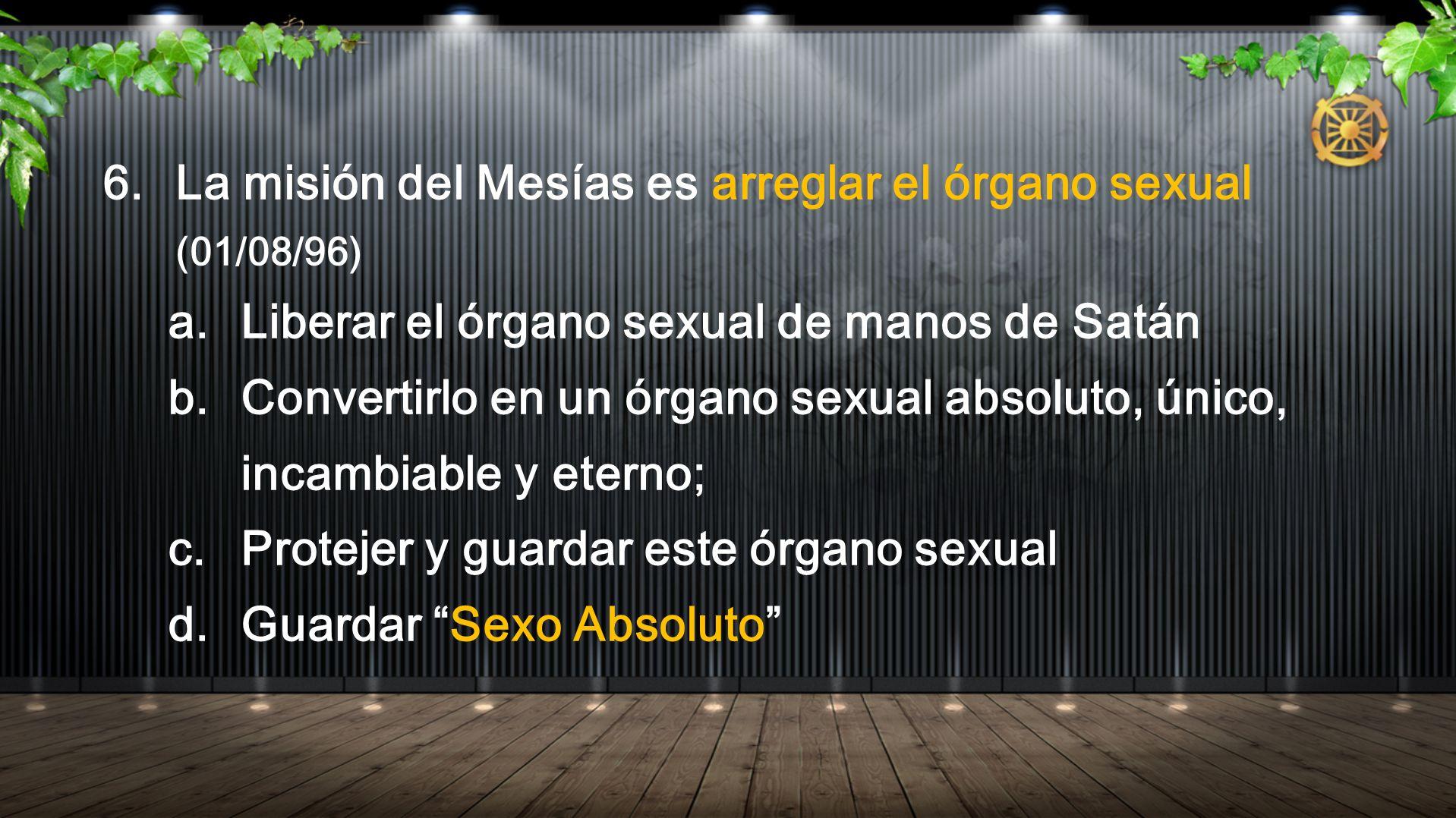 6. La misión del Mesías es arreglar el órgano sexual (01/08/96) a. Liberar el órgano sexual de manos de Satán b. Convertirlo en un órgano sexual absol