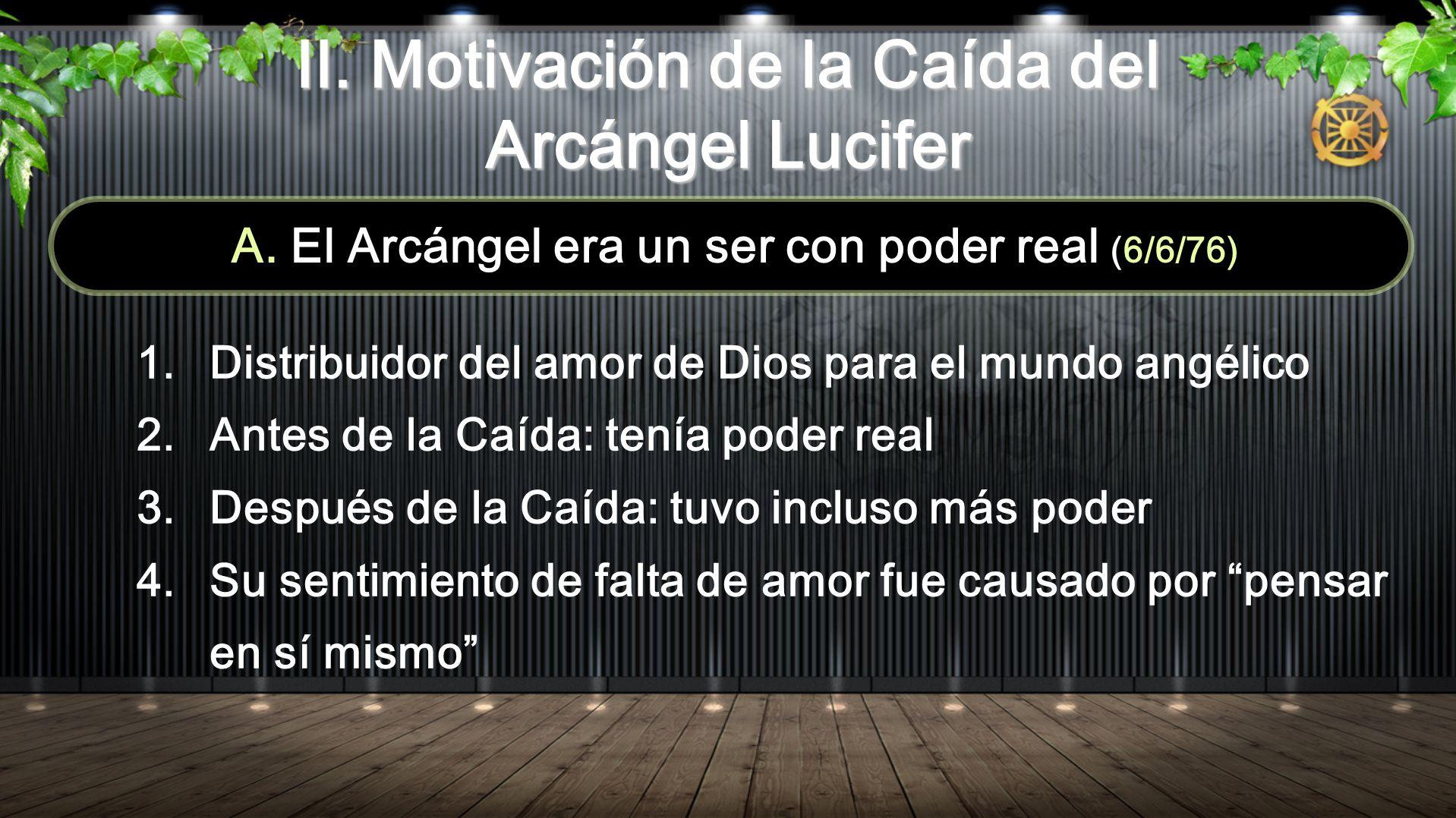 II. Motivación de la Caída del Arcángel Lucifer A. El Arcángel era un ser con poder real (6/6/76) 1. Distribuidor del amor de Dios para el mundo angél