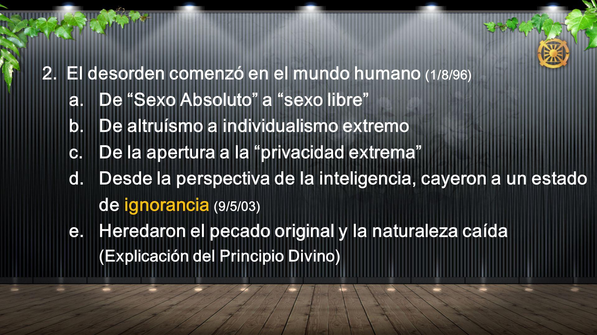 2.El desorden comenzó en el mundo humano (1/8/96) a.De Sexo Absoluto a sexo libre b. De altruísmo a individualismo extremo c. De la apertura a la priv