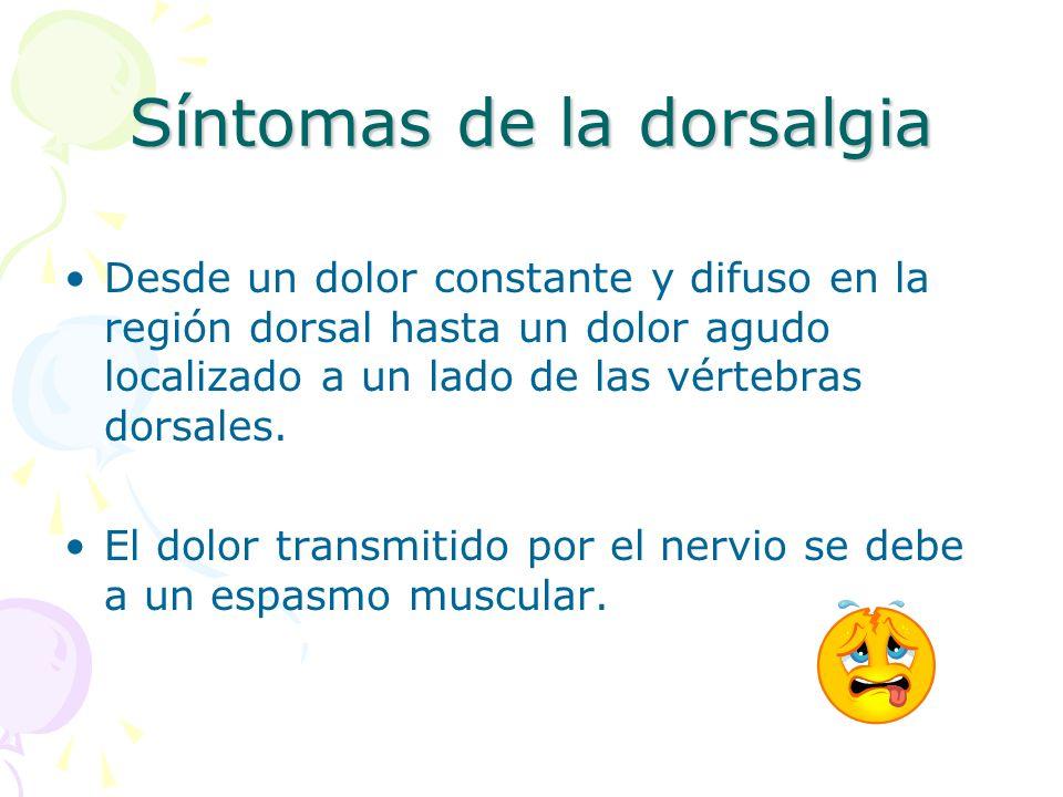 Síntomas de la dorsalgia Desde un dolor constante y difuso en la región dorsal hasta un dolor agudo localizado a un lado de las vértebras dorsales. El