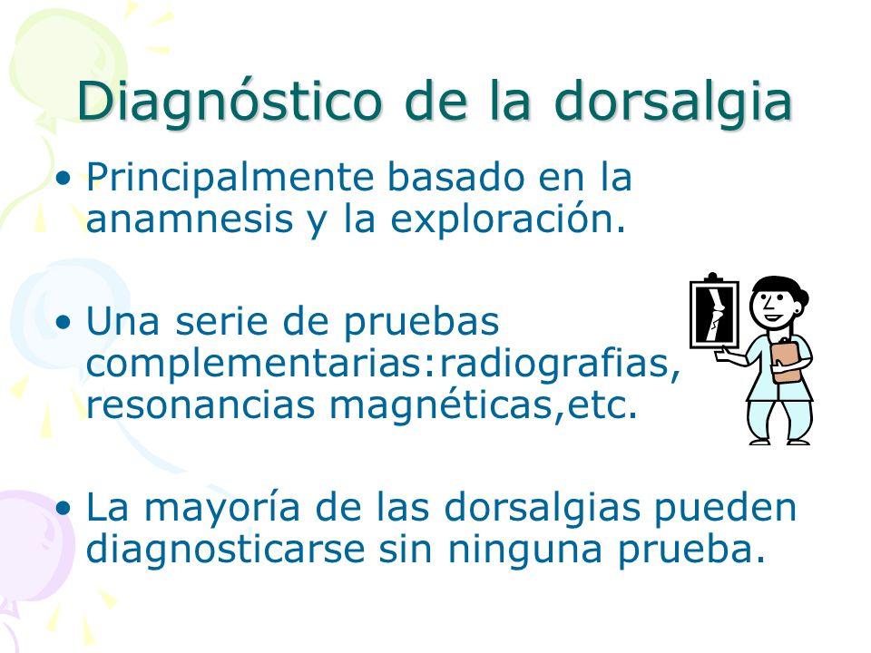 Diagnóstico de la dorsalgia Principalmente basado en la anamnesis y la exploración. Una serie de pruebas complementarias:radiografias, resonancias mag