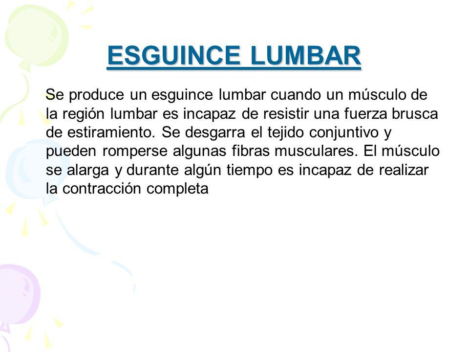 ESGUINCE LUMBAR Se produce un esguince lumbar cuando un músculo de la región lumbar es incapaz de resistir una fuerza brusca de estiramiento. Se desga