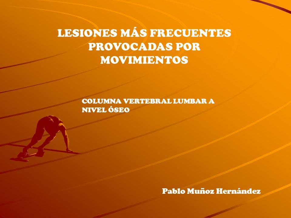 LESIONES MÁS FRECUENTES PROVOCADAS POR MOVIMIENTOS COLUMNA VERTEBRAL LUMBAR A NIVEL ÓSEO Pablo Muñoz Hernández