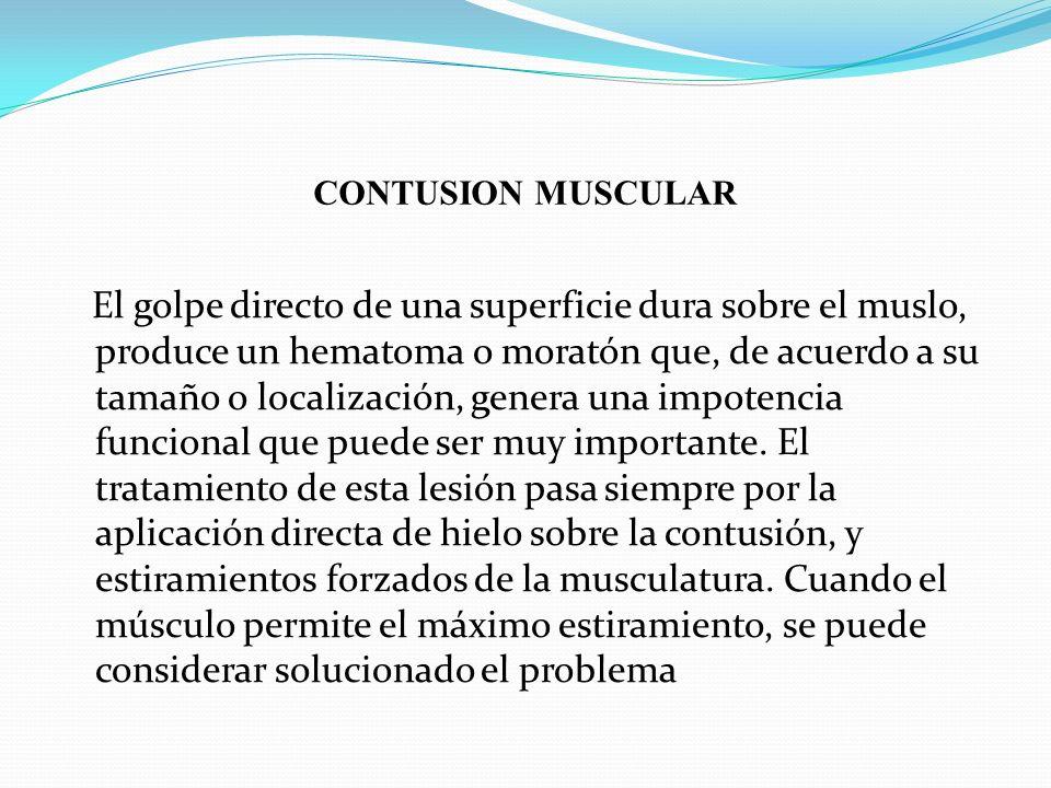 CONTUSION MUSCULAR El golpe directo de una superficie dura sobre el muslo, produce un hematoma o moratón que, de acuerdo a su tamaño o localización, g