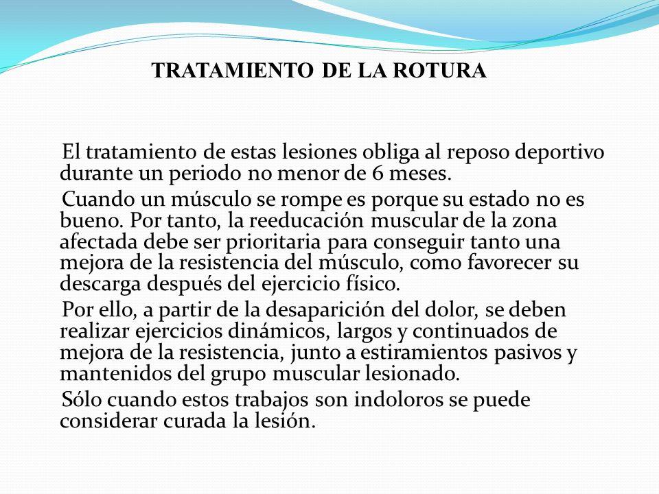 TRATAMIENTO DE LA ROTURA El tratamiento de estas lesiones obliga al reposo deportivo durante un periodo no menor de 6 meses. Cuando un músculo se romp