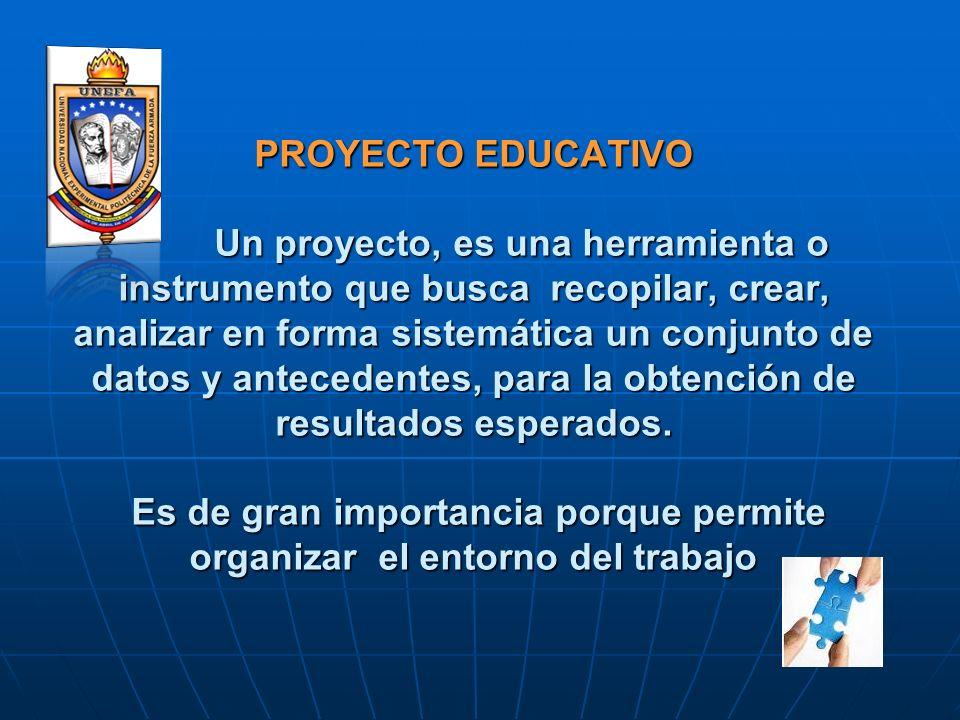 PROYECTO EDUCATIVO Un proyecto, es una herramienta o instrumento que busca recopilar, crear, analizar en forma sistemática un conjunto de datos y ante